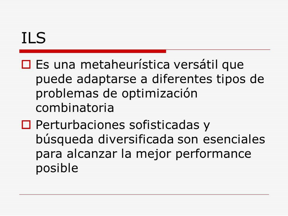 ILS Es una metaheurística versátil que puede adaptarse a diferentes tipos de problemas de optimización combinatoria.