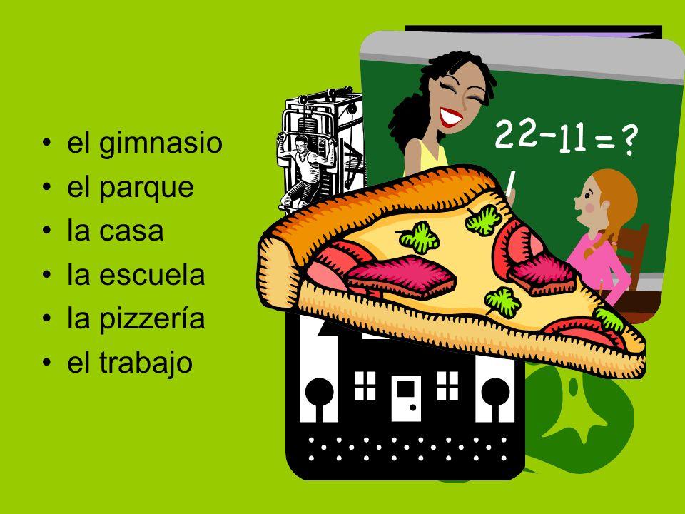 el gimnasio el parque la casa la escuela la pizzería el trabajo