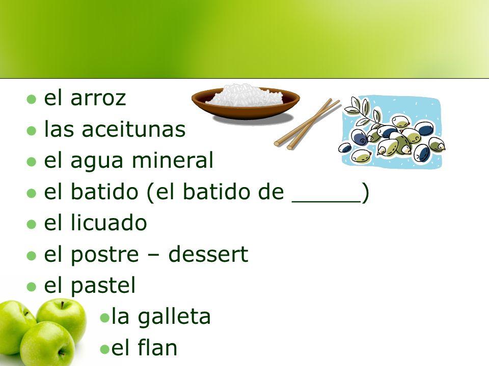 el arroz las aceitunas. el agua mineral. el batido (el batido de _____) el licuado. el postre – dessert.