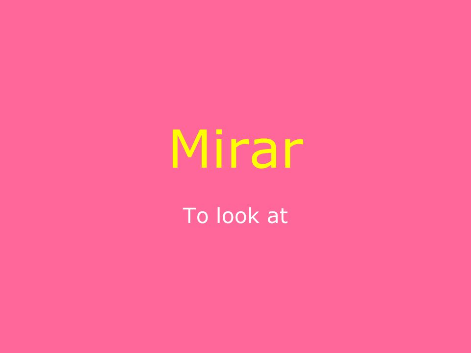 Mirar To look at