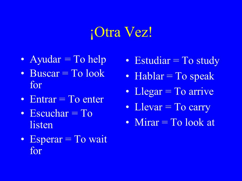 ¡Otra Vez! Ayudar = To help Buscar = To look for Entrar = To enter