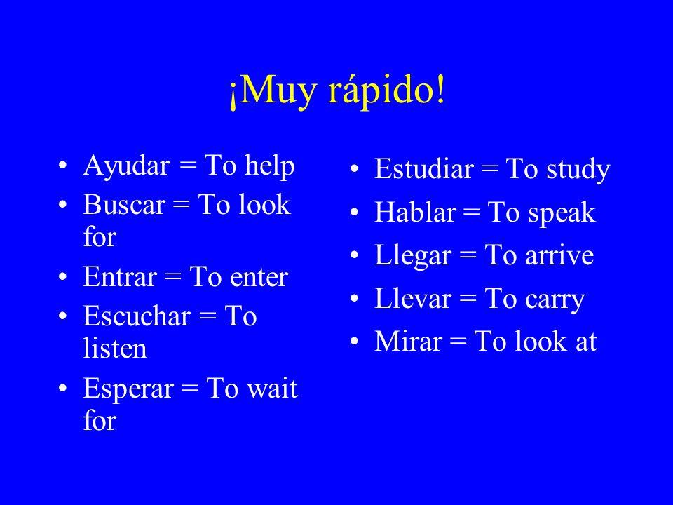 ¡Muy rápido! Ayudar = To help Buscar = To look for Entrar = To enter