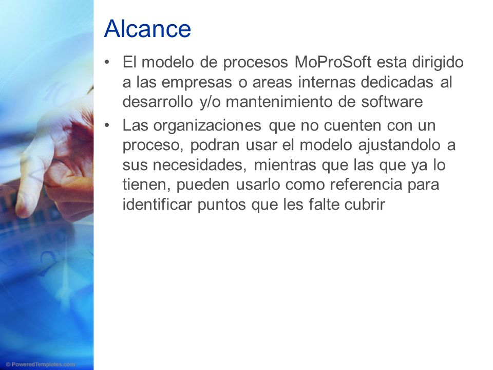Alcance El modelo de procesos MoProSoft esta dirigido a las empresas o areas internas dedicadas al desarrollo y/o mantenimiento de software.
