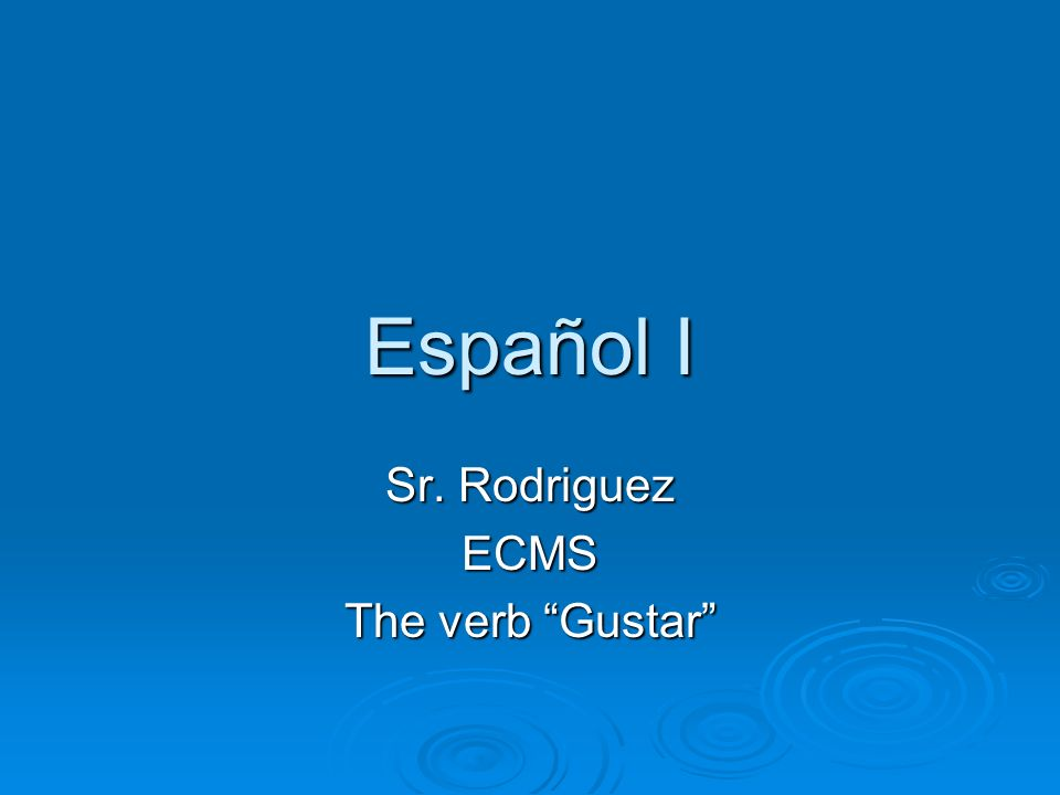 Sr. Rodriguez ECMS The verb Gustar
