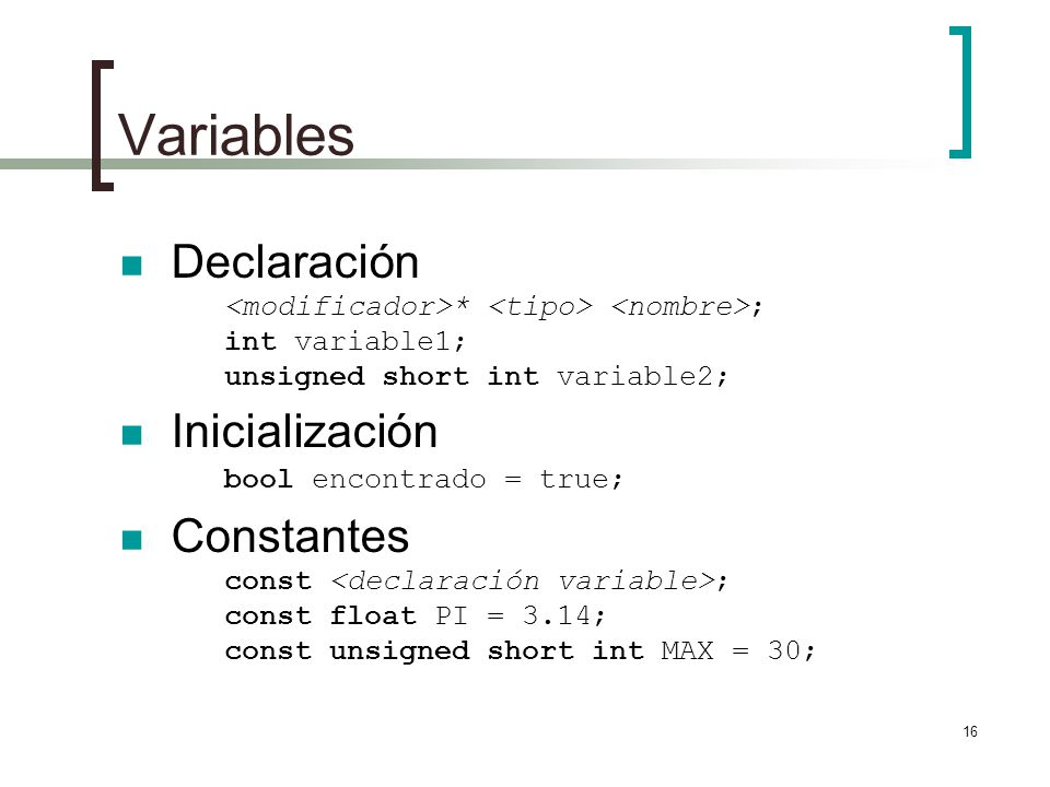 Variables Declaración <modificador>* <tipo> <nombre>; int variable1; unsigned short int variable2;