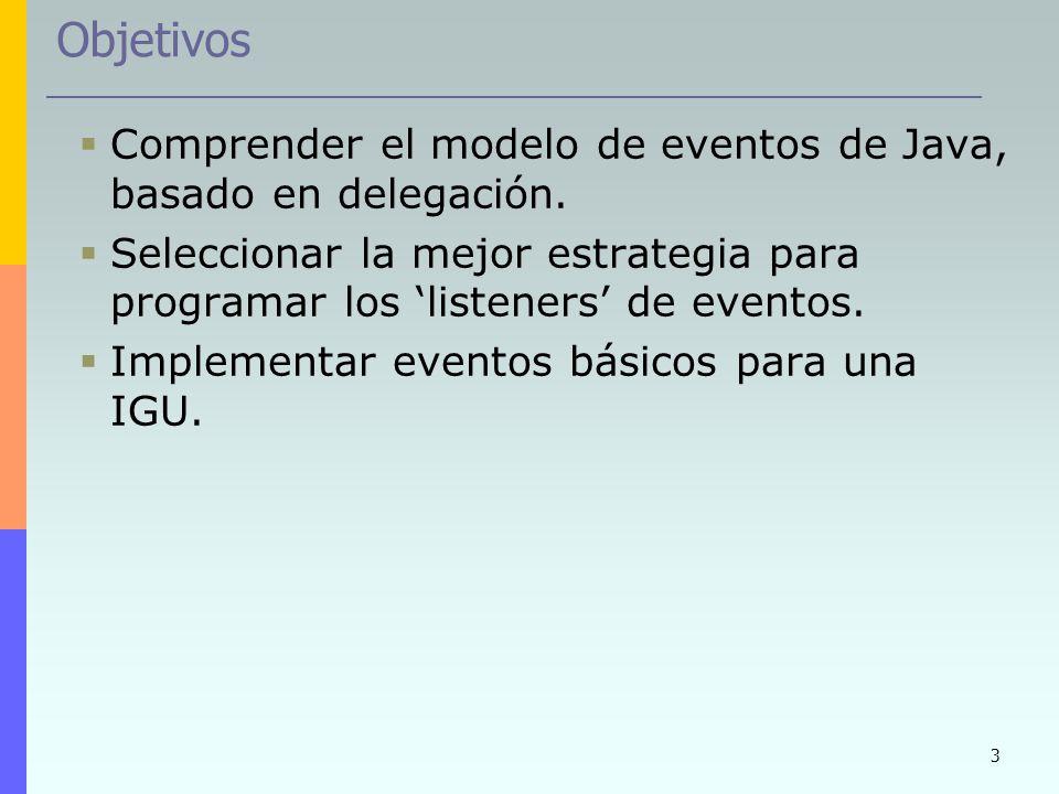 Objetivos Comprender el modelo de eventos de Java, basado en delegación. Seleccionar la mejor estrategia para programar los 'listeners' de eventos.
