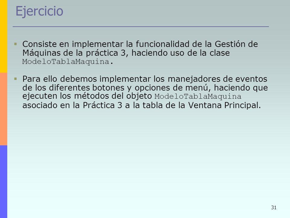 Ejercicio Consiste en implementar la funcionalidad de la Gestión de Máquinas de la práctica 3, haciendo uso de la clase ModeloTablaMaquina.