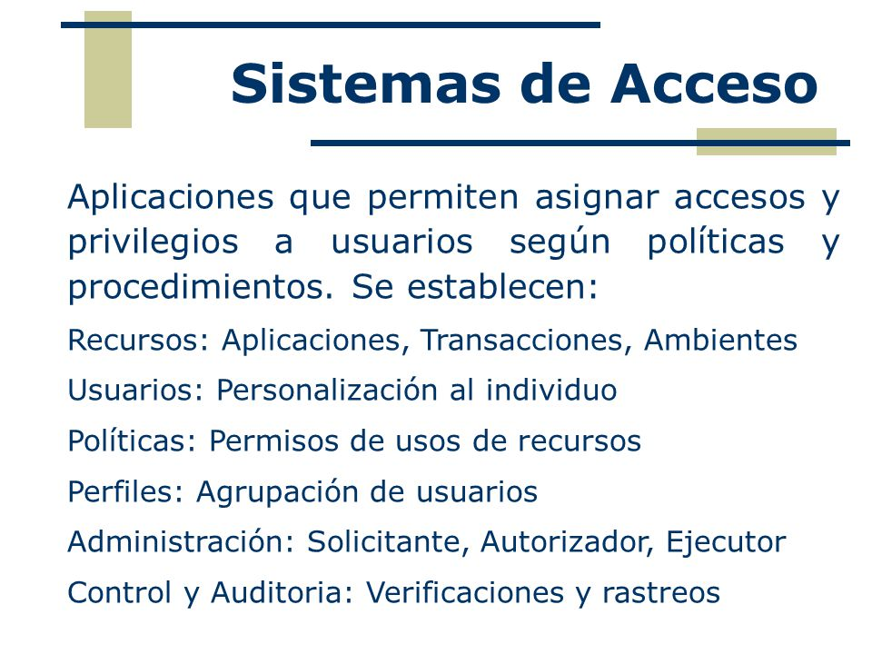 Sistemas de Acceso Aplicaciones que permiten asignar accesos y privilegios a usuarios según políticas y procedimientos. Se establecen: