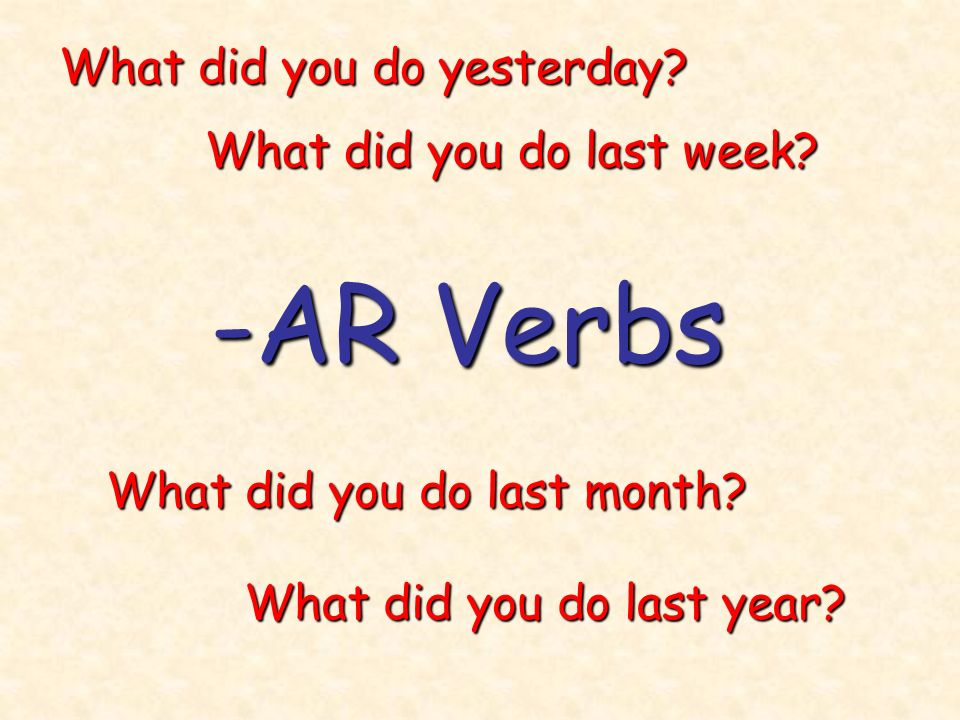 -AR Verbs What did you do yesterday What did you do last week