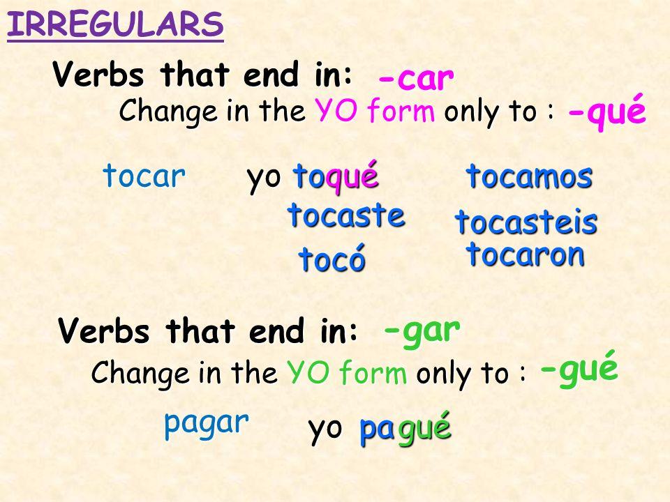 -car -qué -gar -gué IRREGULARS Verbs that end in: tocar yo to qué