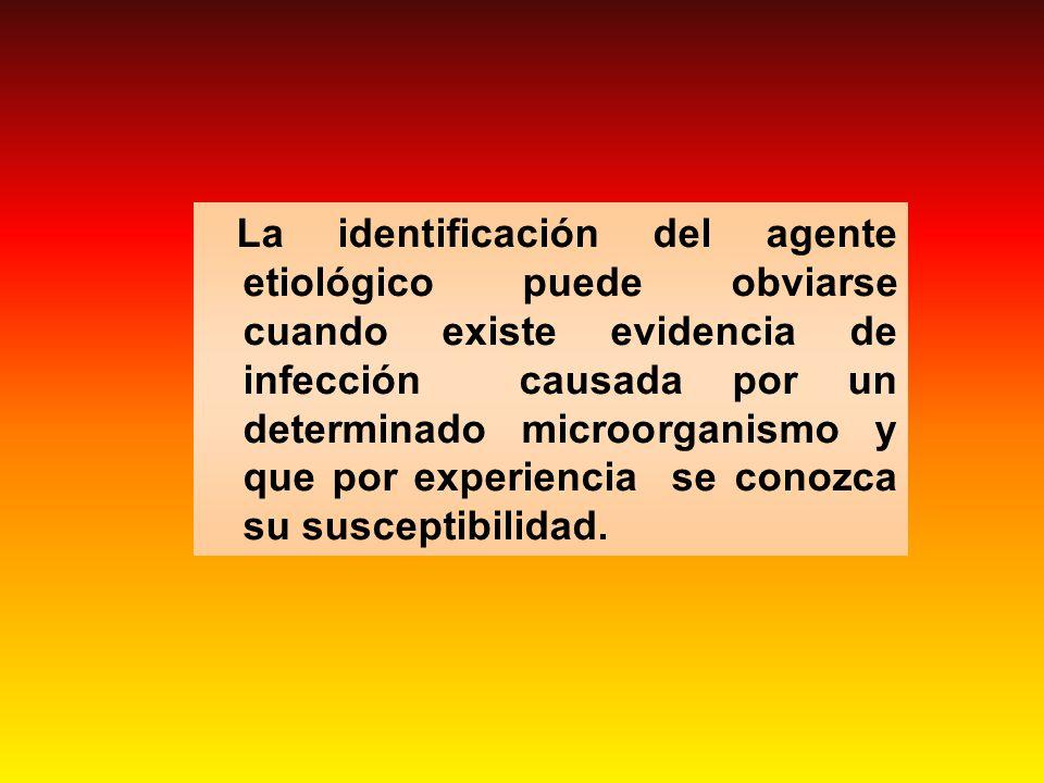 La identificación del agente etiológico puede obviarse cuando existe evidencia de infección causada por un determinado microorganismo y que por experiencia se conozca su susceptibilidad.