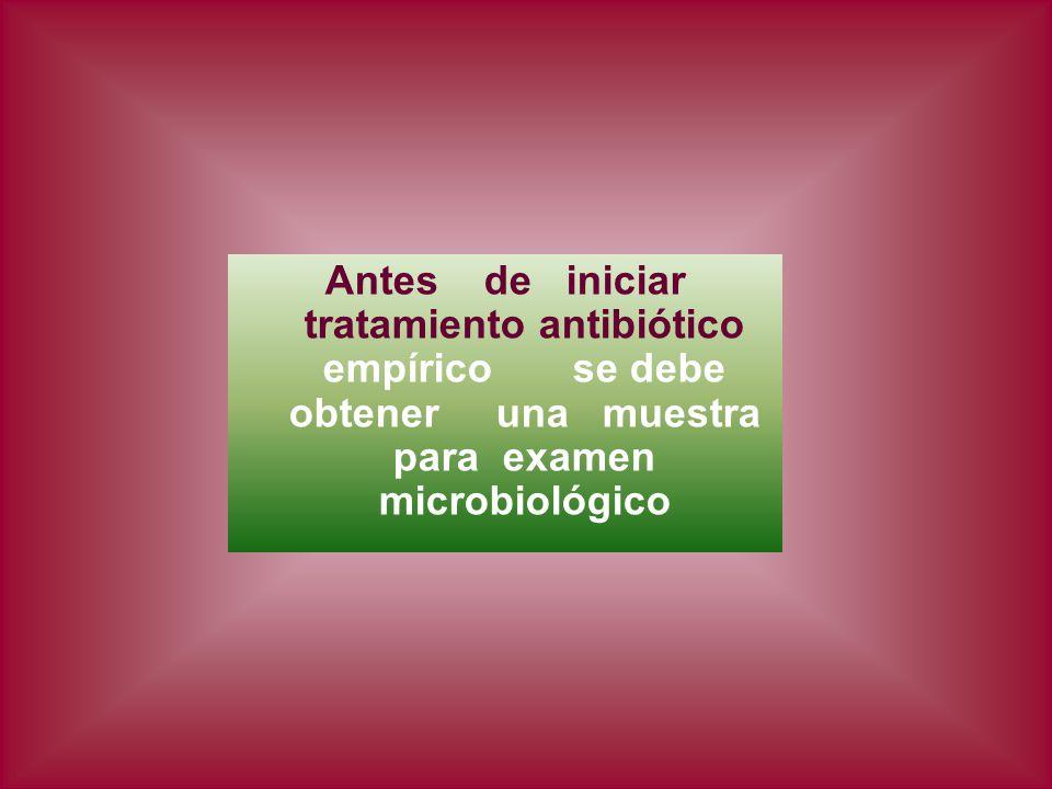 Antes de iniciar tratamiento antibiótico empírico se debe obtener una muestra para examen microbiológico