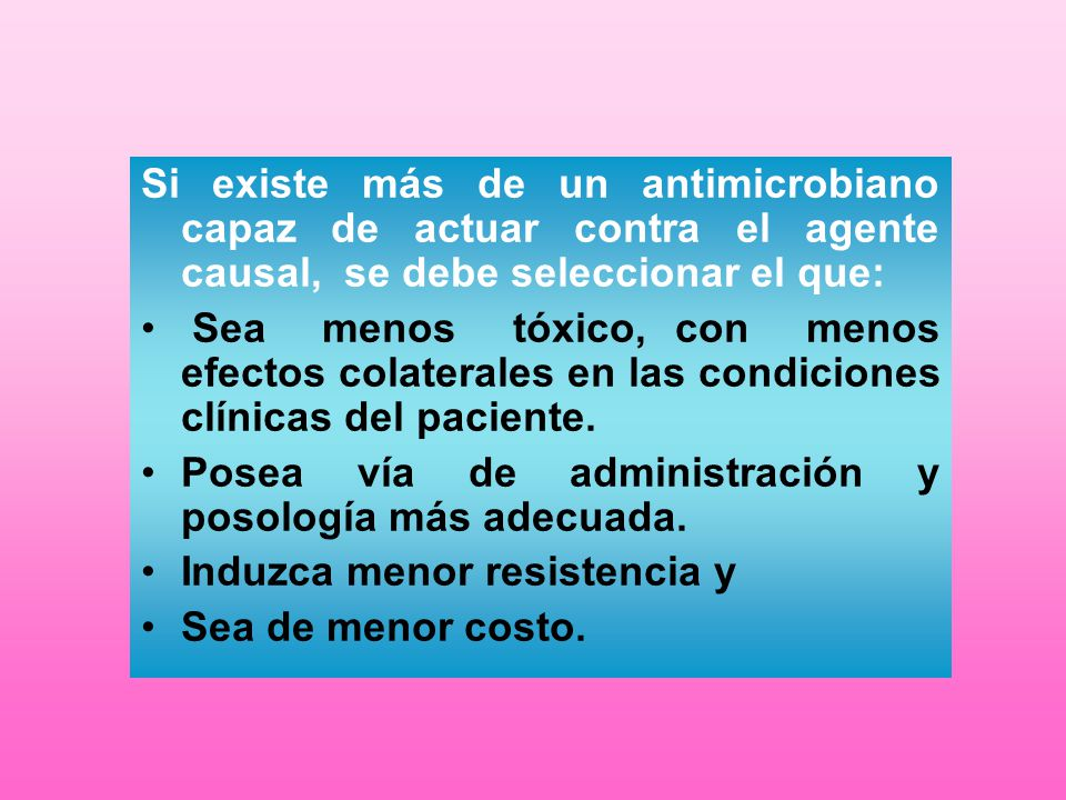 Si existe más de un antimicrobiano capaz de actuar contra el agente causal, se debe seleccionar el que:
