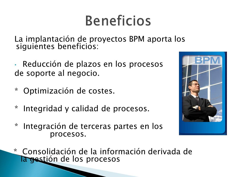 Beneficios La implantación de proyectos BPM aporta los siguientes beneficios: Reducción de plazos en los procesos.
