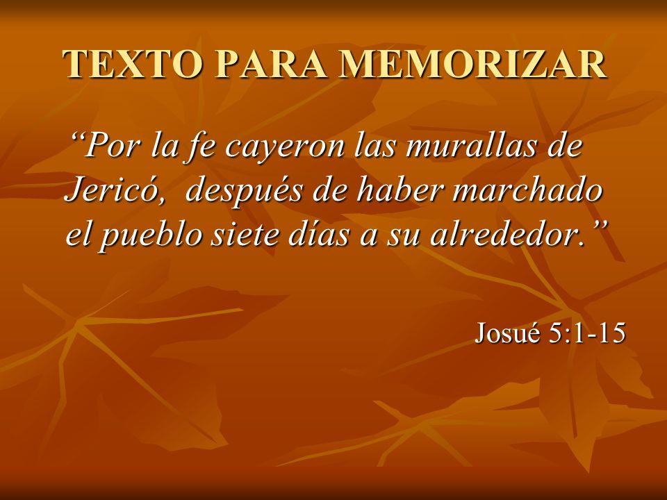 TEXTO PARA MEMORIZAR Por la fe cayeron las murallas de Jericó, después de haber marchado el pueblo siete días a su alrededor.