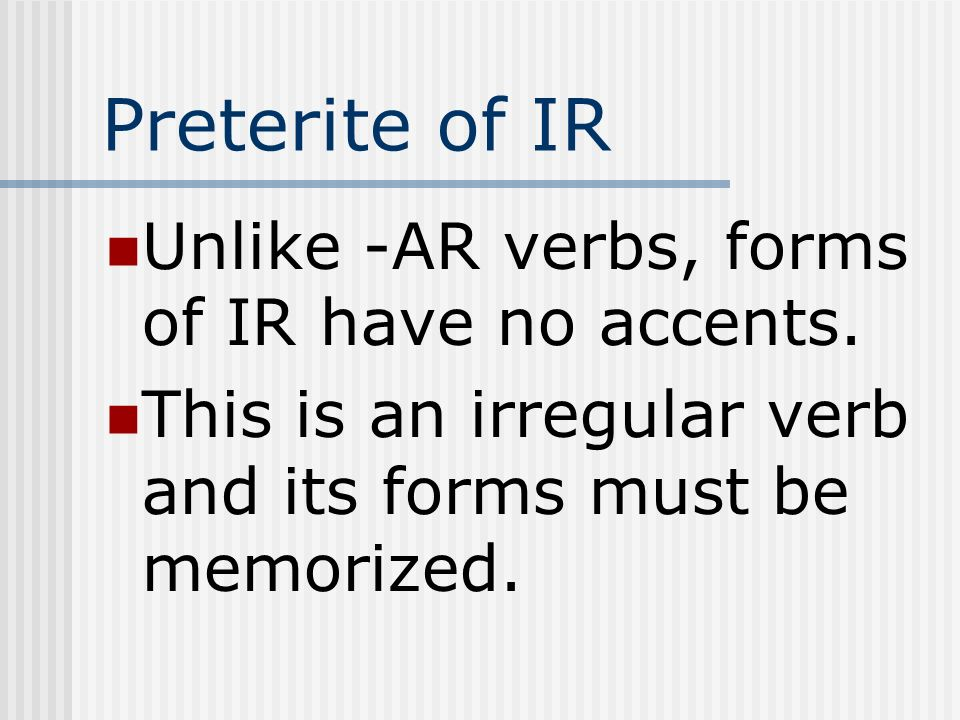 Preterite of IR Unlike -AR verbs, forms of IR have no accents.