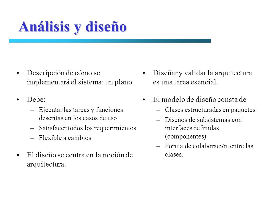 Análisis y diseño Descripción de cómo se implementará el sistema: un plano. Debe: Ejecutar las tareas y funciones descritas en los casos de uso.
