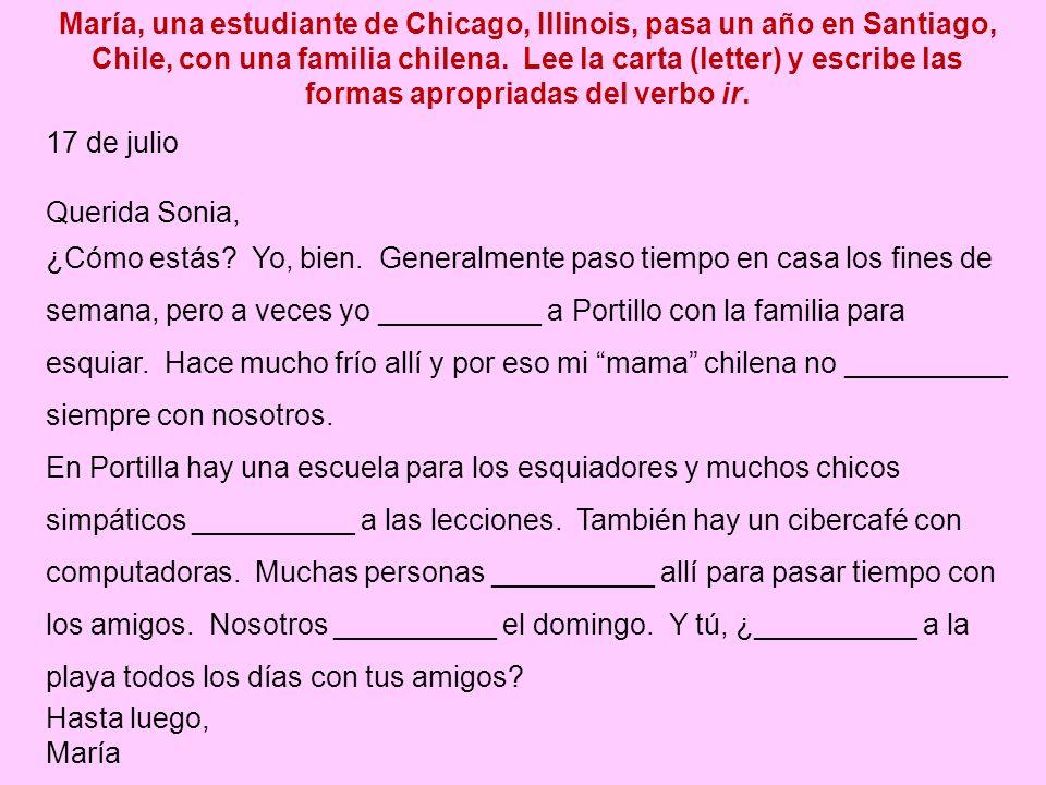 María, una estudiante de Chicago, Illinois, pasa un año en Santiago, Chile, con una familia chilena. Lee la carta (letter) y escribe las formas apropriadas del verbo ir.
