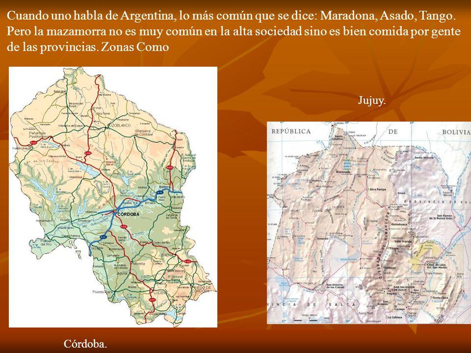 Cuando uno habla de Argentina, lo más común que se dice: Maradona, Asado, Tango. Pero la mazamorra no es muy común en la alta sociedad sino es bien comida por gente de las provincias. Zonas Como