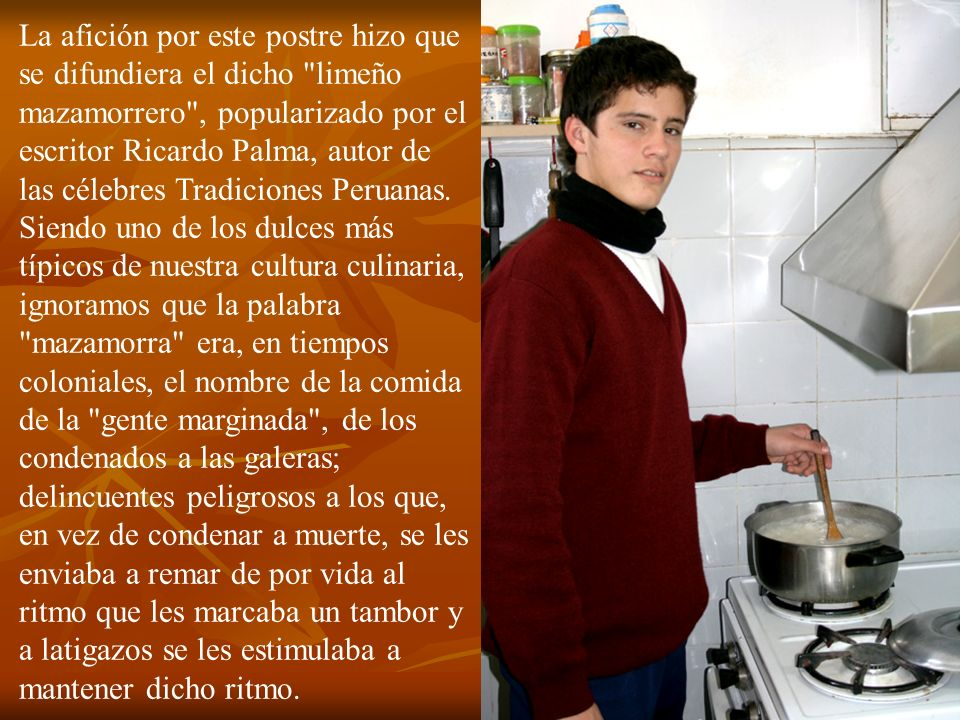 La afición por este postre hizo que se difundiera el dicho limeño mazamorrero , popularizado por el escritor Ricardo Palma, autor de las célebres Tradiciones Peruanas.