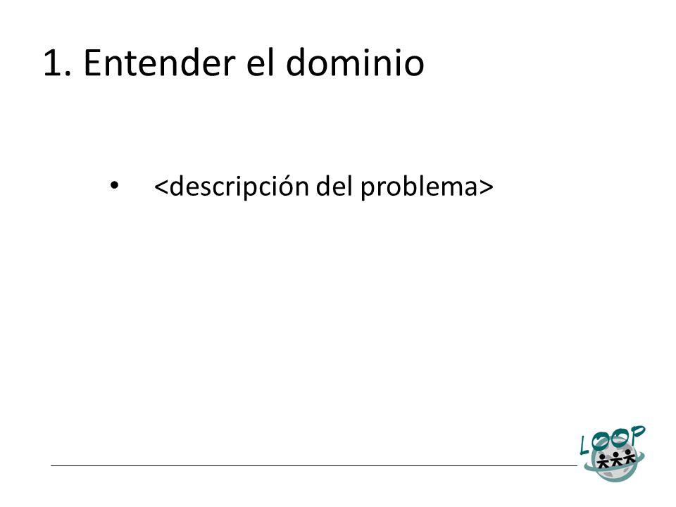 1. Entender el dominio <descripción del problema>