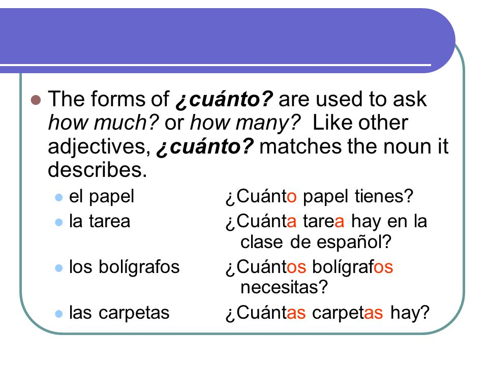 The forms of ¿cuánto. are used to ask how much. or how many