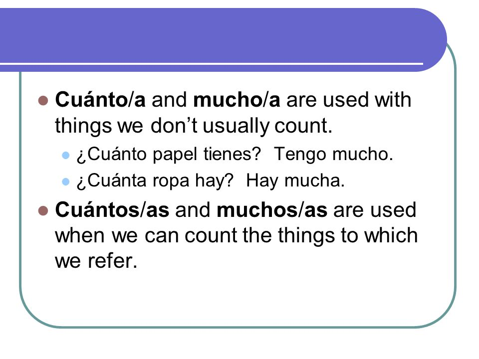 Cuánto/a and mucho/a are used with things we don't usually count.