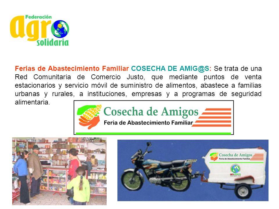 Ferias de Abastecimiento Familiar COSECHA DE AMIG@S: Se trata de una Red Comunitaria de Comercio Justo, que mediante puntos de venta estacionarios y servicio móvil de suministro de alimentos, abastece a familias urbanas y rurales, a instituciones, empresas y a programas de seguridad alimentaria.