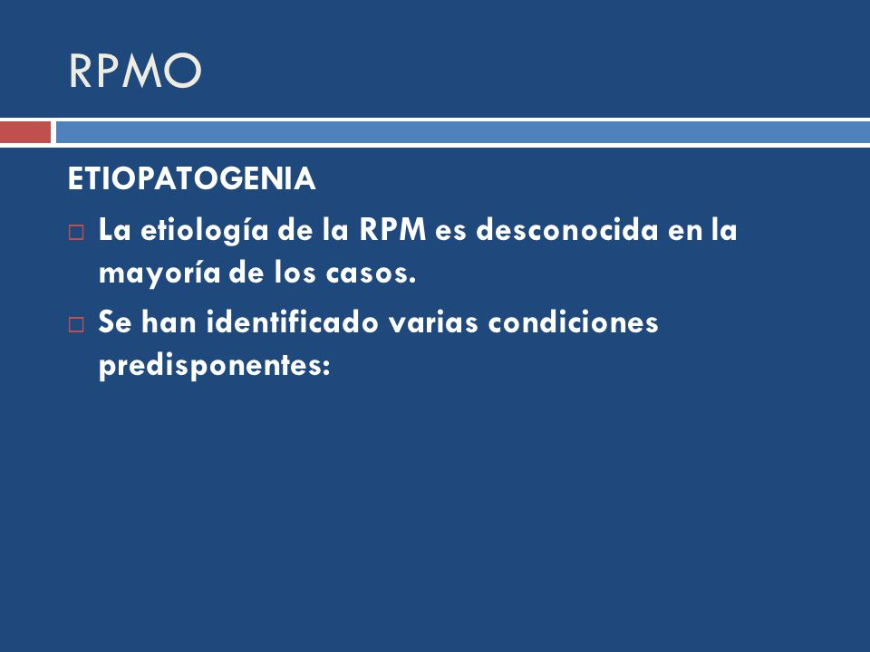 RPMO ETIOPATOGENIA. La etiología de la RPM es desconocida en la mayoría de los casos.