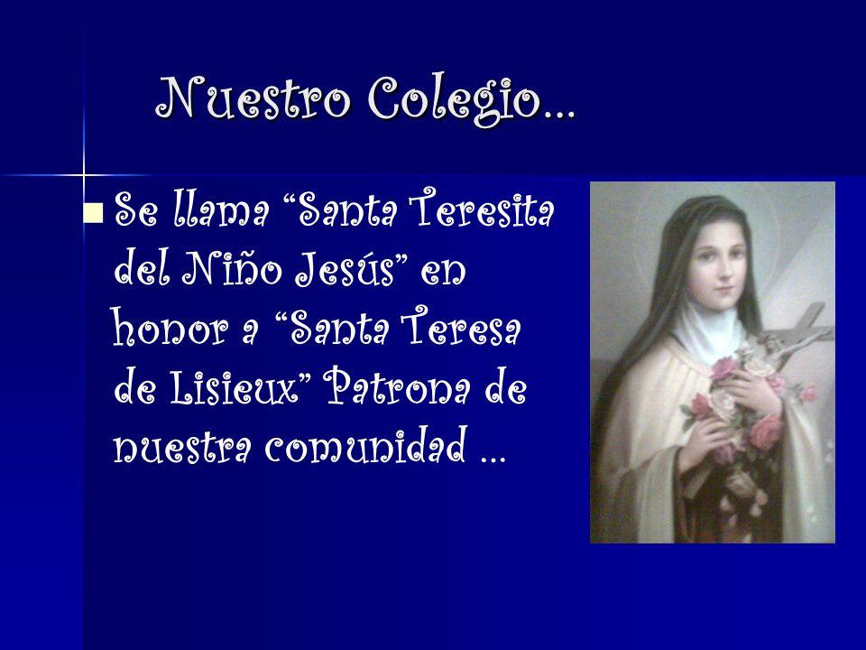 Nuestro Colegio… Se llama Santa Teresita del Niño Jesús en honor a Santa Teresa de Lisieux Patrona de nuestra comunidad …