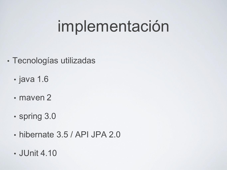 implementación Tecnologías utilizadas java 1.6 maven 2 spring 3.0