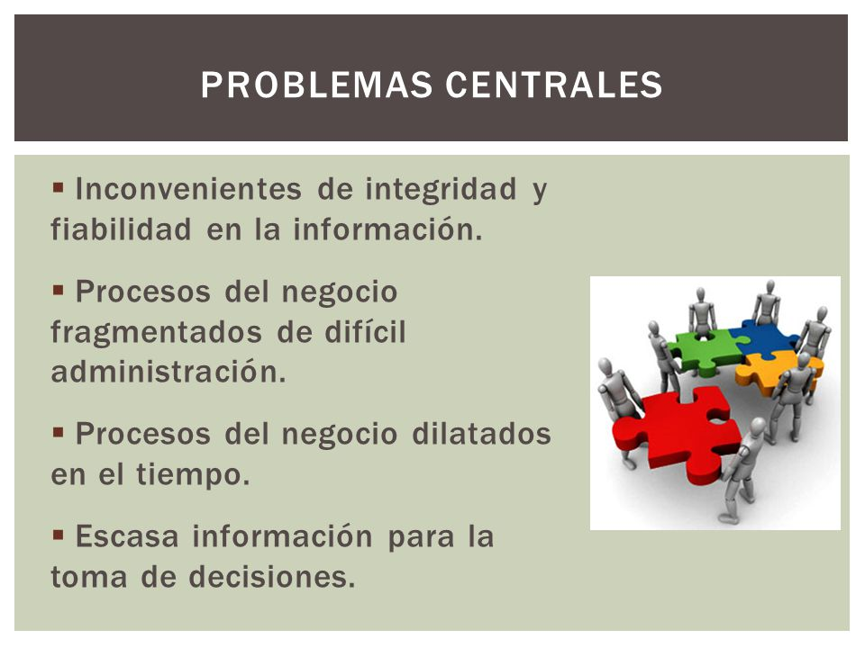 problemas centrales Inconvenientes de integridad y fiabilidad en la información. Procesos del negocio fragmentados de difícil administración.