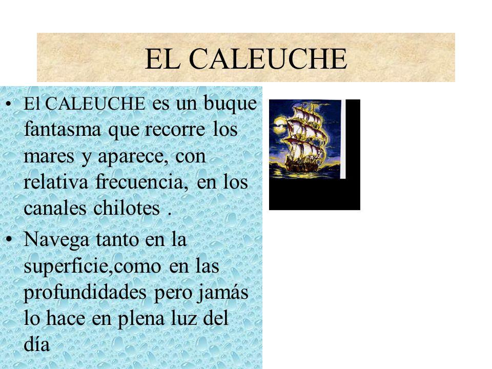 EL CALEUCHE El CALEUCHE es un buque fantasma que recorre los mares y aparece, con relativa frecuencia, en los canales chilotes .