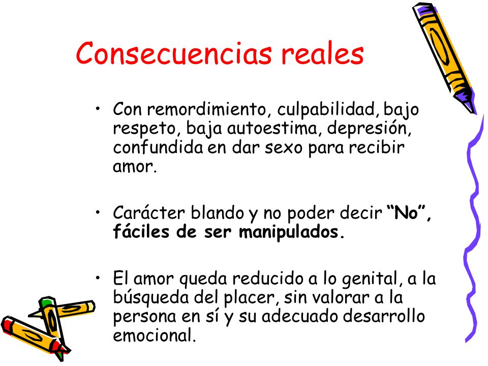 Consecuencias reales Con remordimiento, culpabilidad, bajo respeto, baja autoestima, depresión, confundida en dar sexo para recibir amor.
