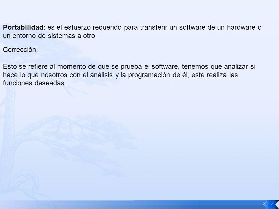 Portabilidad: es el esfuerzo requerido para transferir un software de un hardware o un entorno de sistemas a otro.