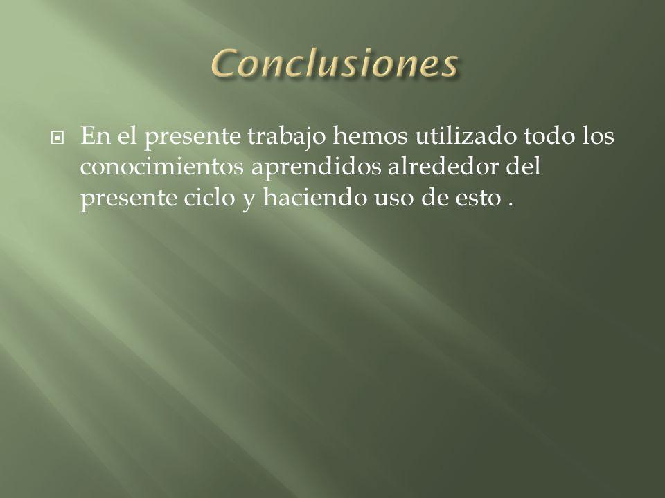 Conclusiones En el presente trabajo hemos utilizado todo los conocimientos aprendidos alrededor del presente ciclo y haciendo uso de esto .