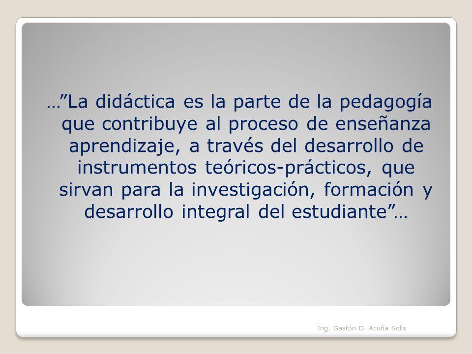 … La didáctica es la parte de la pedagogía que contribuye al proceso de enseñanza aprendizaje, a través del desarrollo de instrumentos teóricos-prácticos, que sirvan para la investigación, formación y desarrollo integral del estudiante …