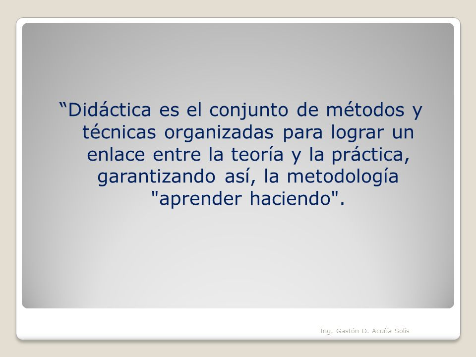 Didáctica es el conjunto de métodos y técnicas organizadas para lograr un enlace entre la teoría y la práctica, garantizando así, la metodología aprender haciendo .