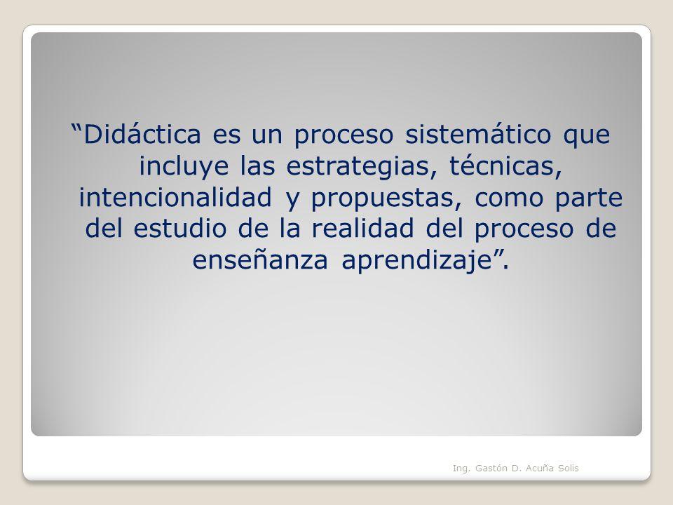 Didáctica es un proceso sistemático que incluye las estrategias, técnicas, intencionalidad y propuestas, como parte del estudio de la realidad del proceso de enseñanza aprendizaje .