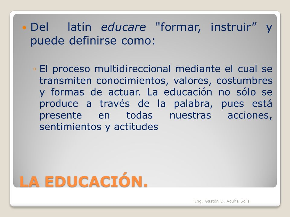 Del latín educare formar, instruir y puede definirse como: