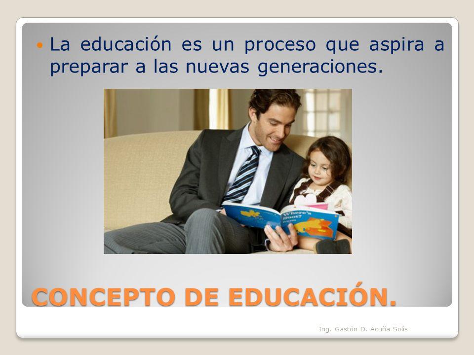 La educación es un proceso que aspira a preparar a las nuevas generaciones.