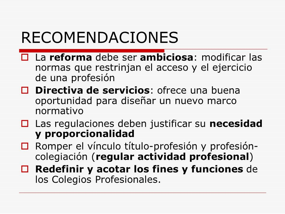 RECOMENDACIONES La reforma debe ser ambiciosa: modificar las normas que restrinjan el acceso y el ejercicio de una profesión.
