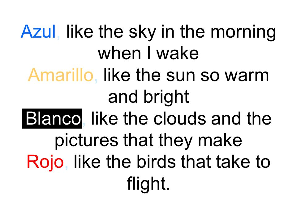 Azul, like the sky in the morning when I wake Amarillo, like the sun so warm and bright Blanco, like the clouds and the pictures that they make Rojo, like the birds that take to flight.