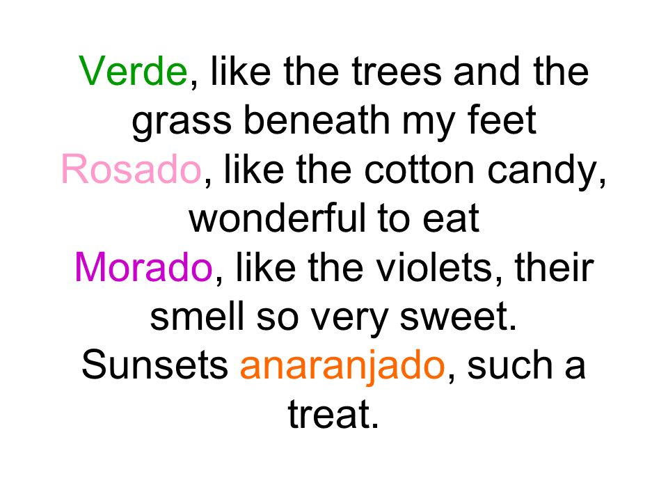 Verde, like the trees and the grass beneath my feet Rosado, like the cotton candy, wonderful to eat Morado, like the violets, their smell so very sweet.