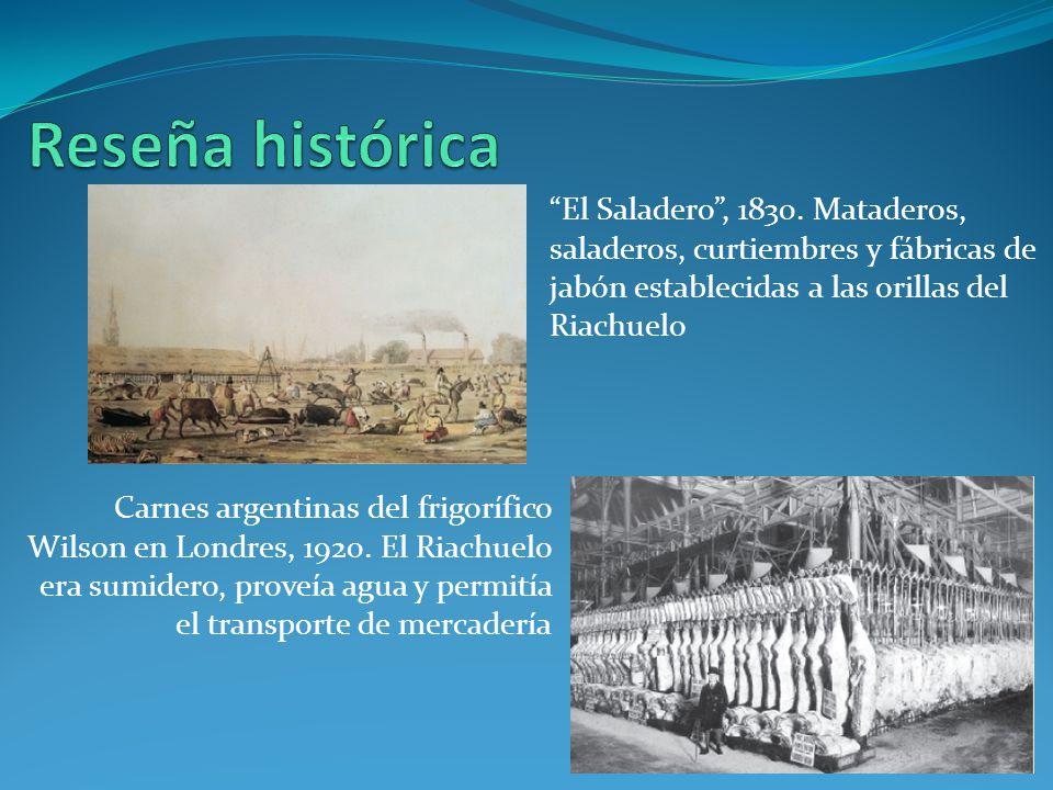 Reseña histórica El Saladero , 1830. Mataderos, saladeros, curtiembres y fábricas de jabón establecidas a las orillas del Riachuelo.