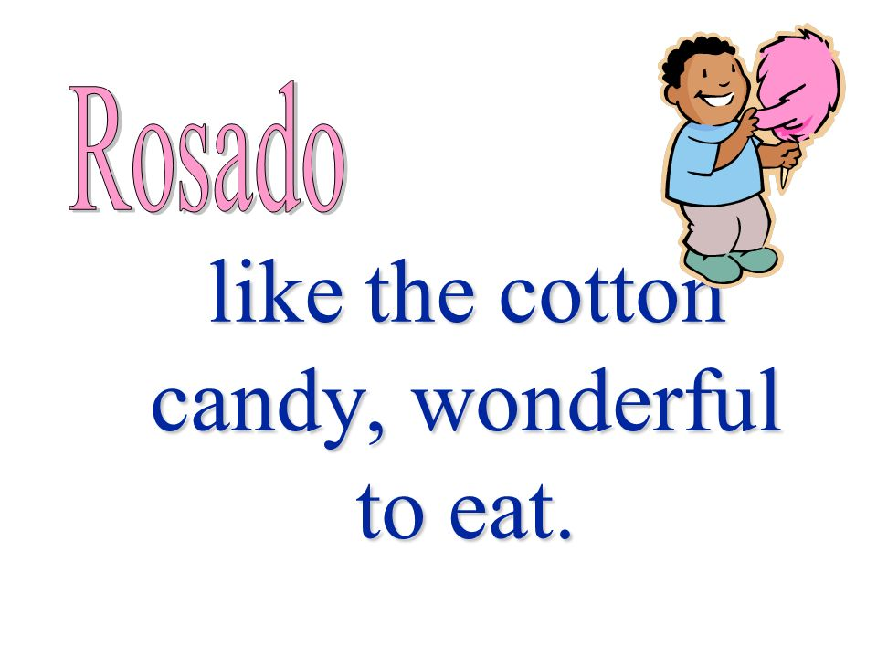 like the cotton candy, wonderful to eat.