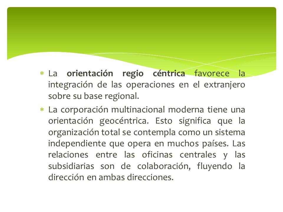 La orientación regio céntrica favorece la integración de las operaciones en el extranjero sobre su base regional.