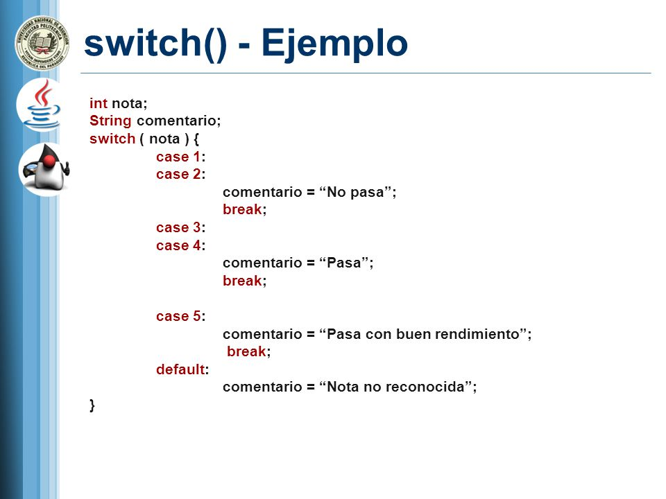 switch() - Ejemplo int nota; String comentario; switch ( nota ) {