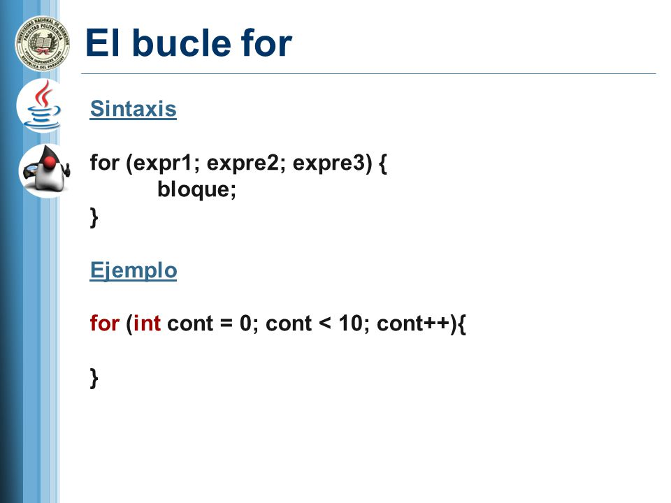 El bucle for Sintaxis for (expr1; expre2; expre3) { bloque; } Ejemplo