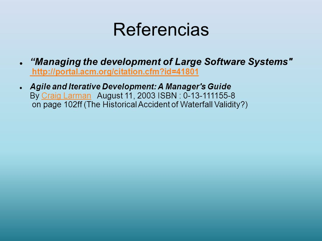 Referencias Managing the development of Large Software Systems http://portal.acm.org/citation.cfm id=41801.